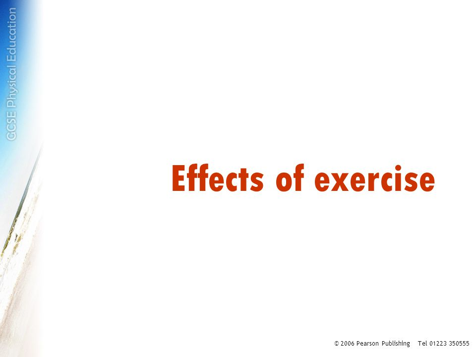 Effects of exercise © 2006 Pearson Publishing Tel 01223 350555