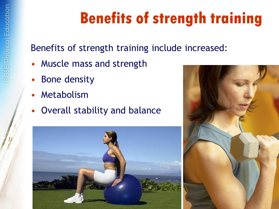 Benefits of strength training Benefits of strength training include increased: Muscle mass and strength Bone density Metabolism Overall stability and balance