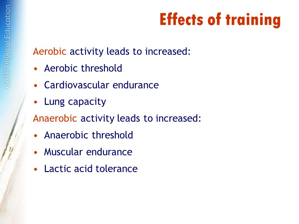 Effects of training Aerobic activity leads to increased: Aerobic threshold Cardiovascular endurance Lung capacity Anaerobic activity leads to increased: Anaerobic threshold Muscular endurance Lactic acid tolerance