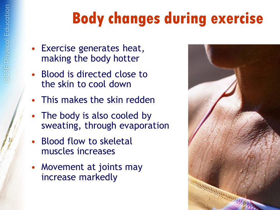 Body changes during exercise Exercise generates heat, making the body hotter Blood is directed close to the skin to cool down This makes the skin redden The body is also cooled by sweating, through evaporation Blood flow to skeletal muscles increases Movement at joints may increase markedly