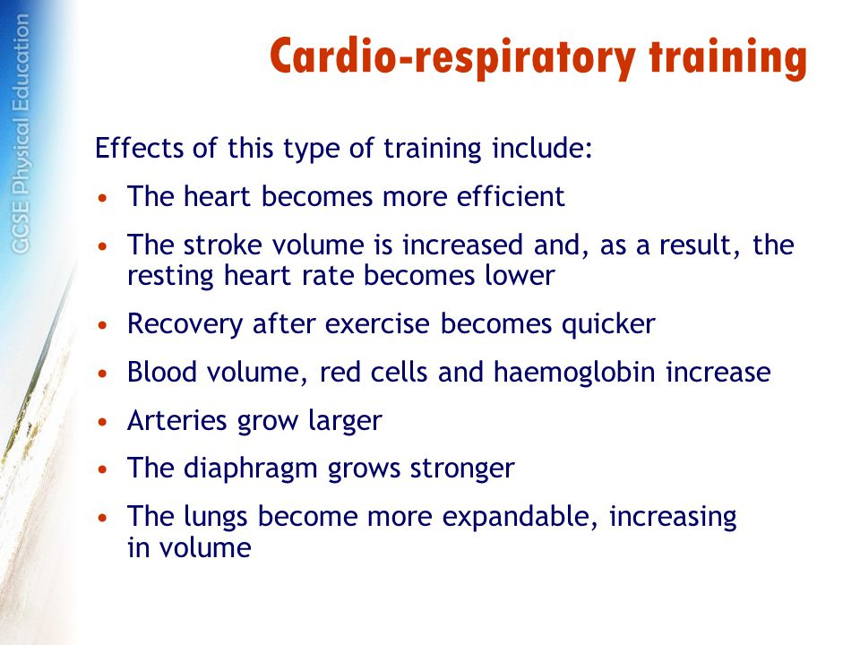 Cardio-respiratory training Effects of this type of training include: The heart becomes more efficient The stroke volume is increased and, as a result