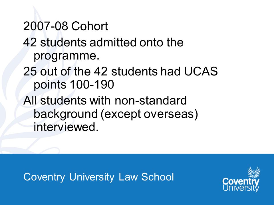 Coventry University Law School 2007-08 Cohort 42 students admitted onto the programme.