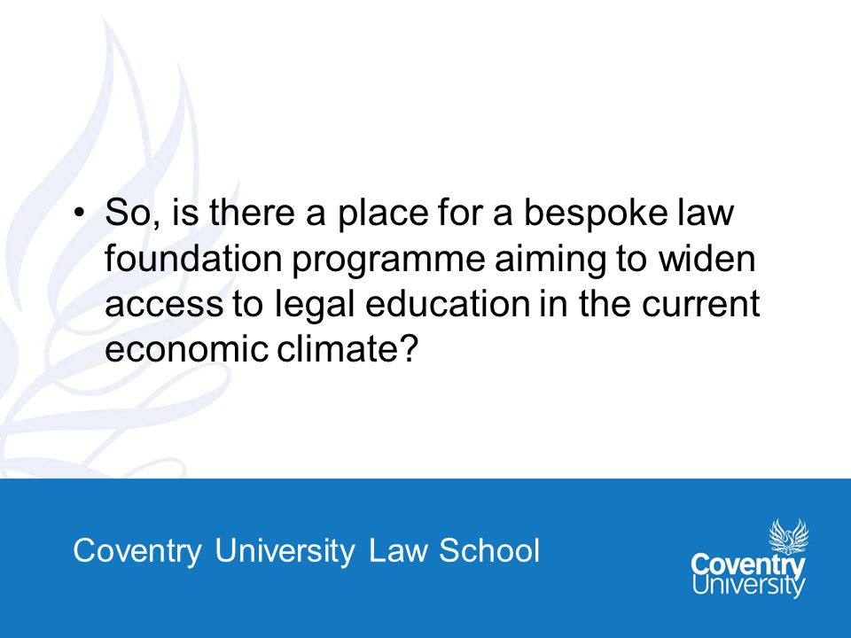 So, is there a place for a bespoke law foundation programme aiming to widen access to legal education in the current economic climate.
