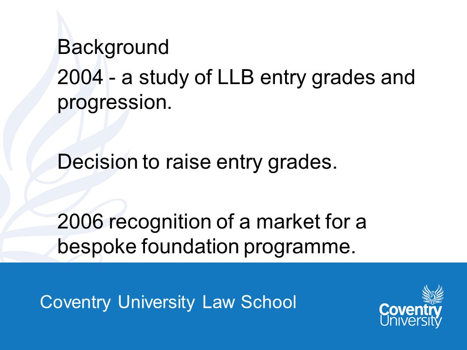 Coventry University Law School Background 2004 - a study of LLB entry grades and progression.