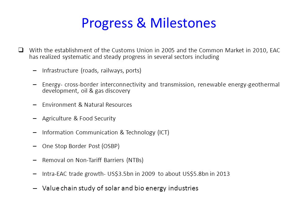 Progress & Milestones  With the establishment of the Customs Union in 2005 and the Common Market in 2010, EAC has realized systematic and steady progress in several sectors including – Infrastructure (roads, railways, ports) – Energy- cross-border interconnectivity and transmission, renewable energy-geothermal development, oil & gas discovery – Environment & Natural Resources – Agriculture & Food Security – Information Communication & Technology (ICT) – One Stop Border Post (OSBP) – Removal on Non-Tariff Barriers (NTBs) – Intra-EAC trade growth- US$3.5bn in 2009 to about US$5.8bn in 2013 – Value chain study of solar and bio energy industries