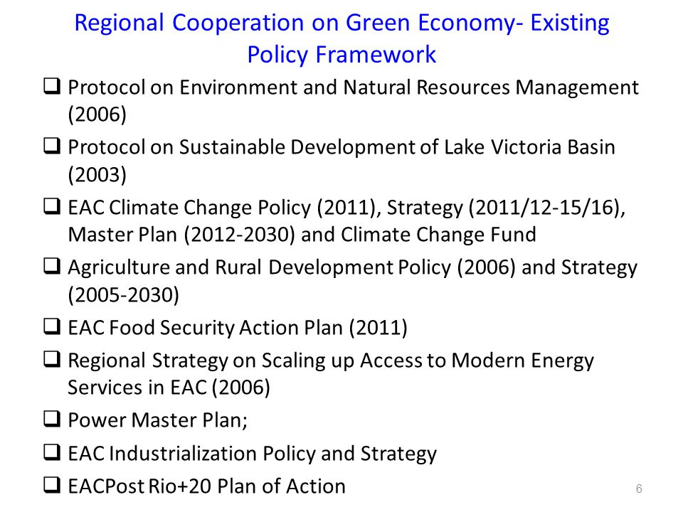 Regional Cooperation on Green Economy- Existing Policy Framework  Protocol on Environment and Natural Resources Management (2006)  Protocol on Sustainable Development of Lake Victoria Basin (2003)  EAC Climate Change Policy (2011), Strategy (2011/12-15/16), Master Plan (2012-2030) and Climate Change Fund  Agriculture and Rural Development Policy (2006) and Strategy (2005-2030)  EAC Food Security Action Plan (2011)  Regional Strategy on Scaling up Access to Modern Energy Services in EAC (2006)  Power Master Plan;  EAC Industrialization Policy and Strategy  EACPost Rio+20 Plan of Action 6