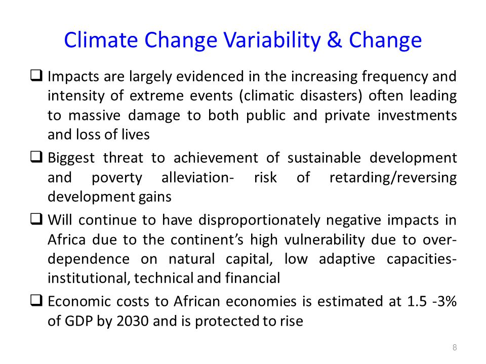 Climate Change Variability & Change  Impacts are largely evidenced in the increasing frequency and intensity of extreme events (climatic disasters) often leading to massive damage to both public and private investments and loss of lives  Biggest threat to achievement of sustainable development and poverty alleviation- risk of retarding/reversing development gains  Will continue to have disproportionately negative impacts in Africa due to the continent's high vulnerability due to over- dependence on natural capital, low adaptive capacities- institutional, technical and financial  Economic costs to African economies is estimated at 1.5 -3% of GDP by 2030 and is protected to rise 8