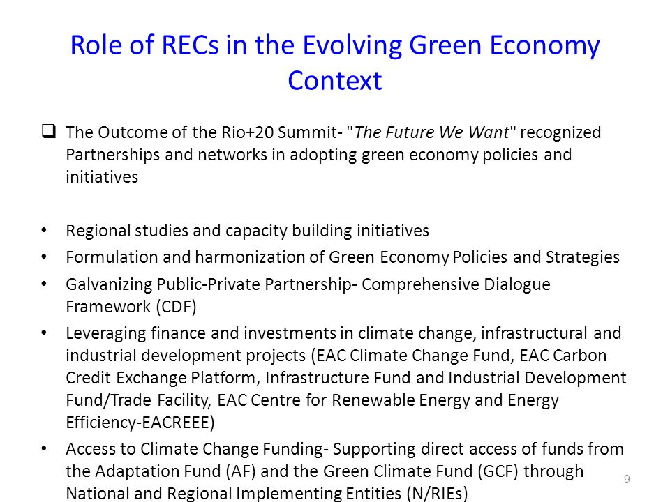 Role of RECs in the Evolving Green Economy Context  The Outcome of the Rio+20 Summit- The Future We Want recognized Partnerships and networks in adopting green economy policies and initiatives Regional studies and capacity building initiatives Formulation and harmonization of Green Economy Policies and Strategies Galvanizing Public-Private Partnership- Comprehensive Dialogue Framework (CDF) Leveraging finance and investments in climate change, infrastructural and industrial development projects (EAC Climate Change Fund, EAC Carbon Credit Exchange Platform, Infrastructure Fund and Industrial Development Fund/Trade Facility, EAC Centre for Renewable Energy and Energy Efficiency-EACREEE) Access to Climate Change Funding- Supporting direct access of funds from the Adaptation Fund (AF) and the Green Climate Fund (GCF) through National and Regional Implementing Entities (N/RIEs) 9