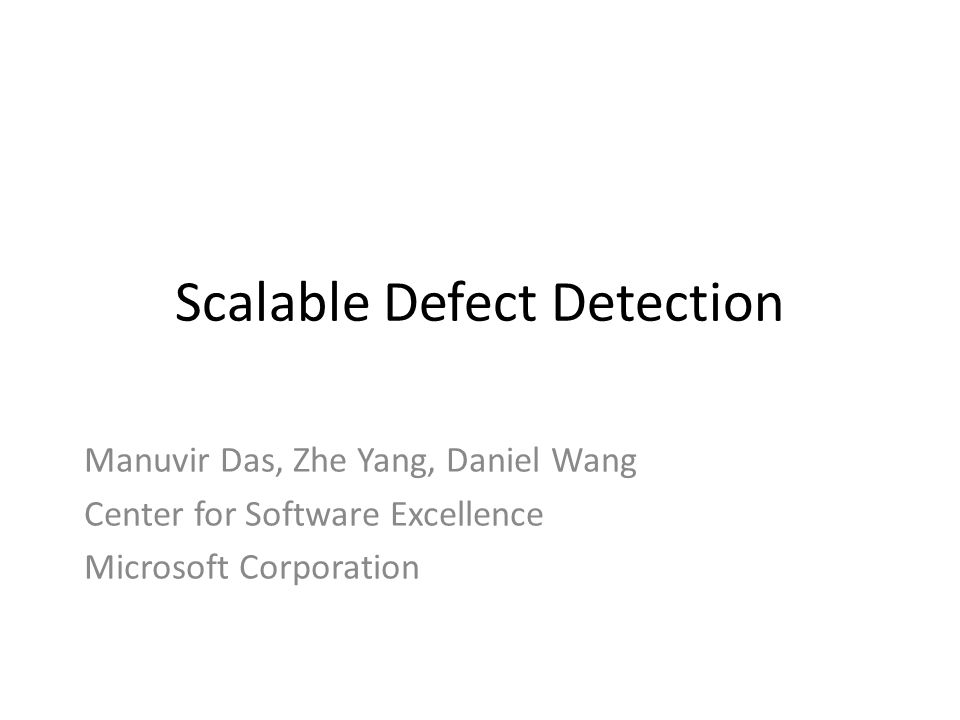 Scalable Defect Detection Manuvir Das, Zhe Yang, Daniel Wang Center for Software Excellence Microsoft Corporation