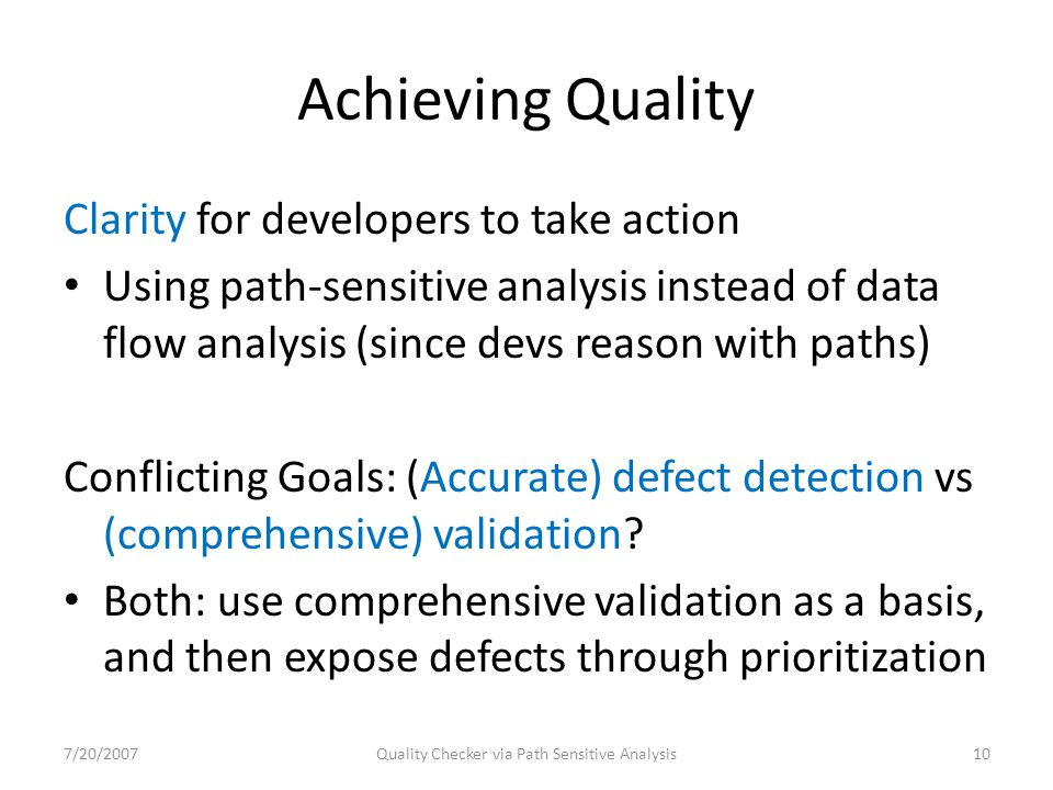 Achieving Quality Clarity for developers to take action Using path-sensitive analysis instead of data flow analysis (since devs reason with paths) Conflicting Goals: (Accurate) defect detection vs (comprehensive) validation.