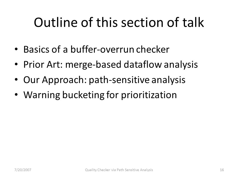 Outline of this section of talk Basics of a buffer-overrun checker Prior Art: merge-based dataflow analysis Our Approach: path-sensitive analysis Warning bucketing for prioritization 7/20/2007Quality Checker via Path Sensitive Analysis16