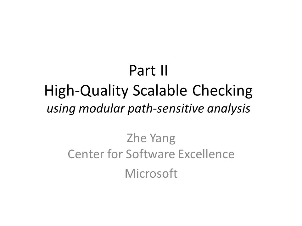 Secret Sauce for a Practical Checker Keys to high-quality scalable checkers Scalability: checking each function in isolation Quality: path sensitivity and defect prioritization Approach proven by our experience at Microsoft espX: buffer-overrun checker, widely deployed and used to get 20,000+ bugs found and fixed µSpaCE: checker-building SDK, used by non- experts to build domain-rule-enforcing checkers 7/20/2007Quality Checker via Path Sensitive Analysis3