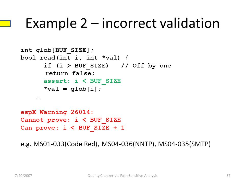 Example 2 – incorrect validation 7/20/2007Quality Checker via Path Sensitive Analysis37 int glob[BUF_SIZE]; bool read(int i, int *val) { if (i > BUF_SIZE) // Off by one return false; assert: i < BUF_SIZE *val = glob[i]; … espX Warning 26014: Cannot prove: i < BUF_SIZE Can prove: i < BUF_SIZE + 1 e.g.