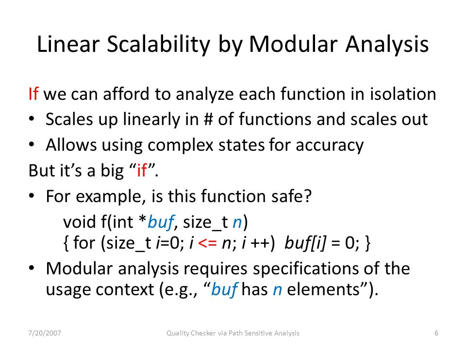 Linear Scalability by Modular Analysis If we can afford to analyze each function in isolation Scales up linearly in # of functions and scales out Allows using complex states for accuracy But it's a big if .