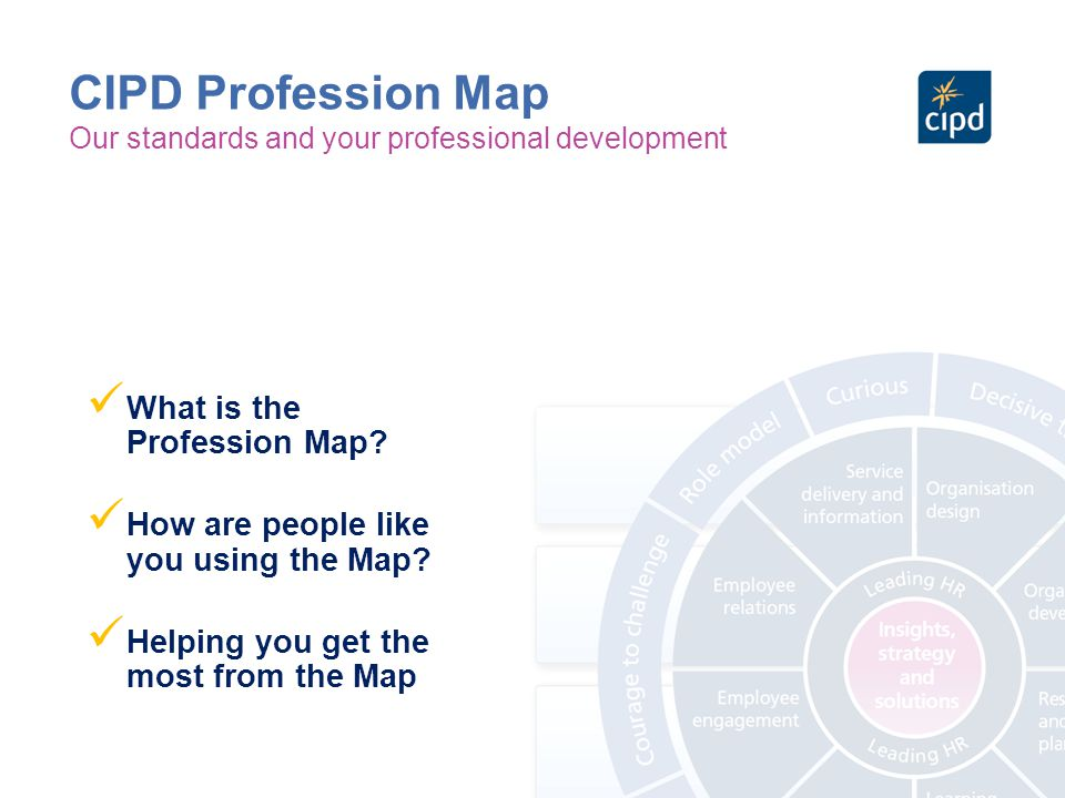 CIPD Profession Map Our standards and your professional development What is the Profession Map? How are people like you using the Map? Helping you get