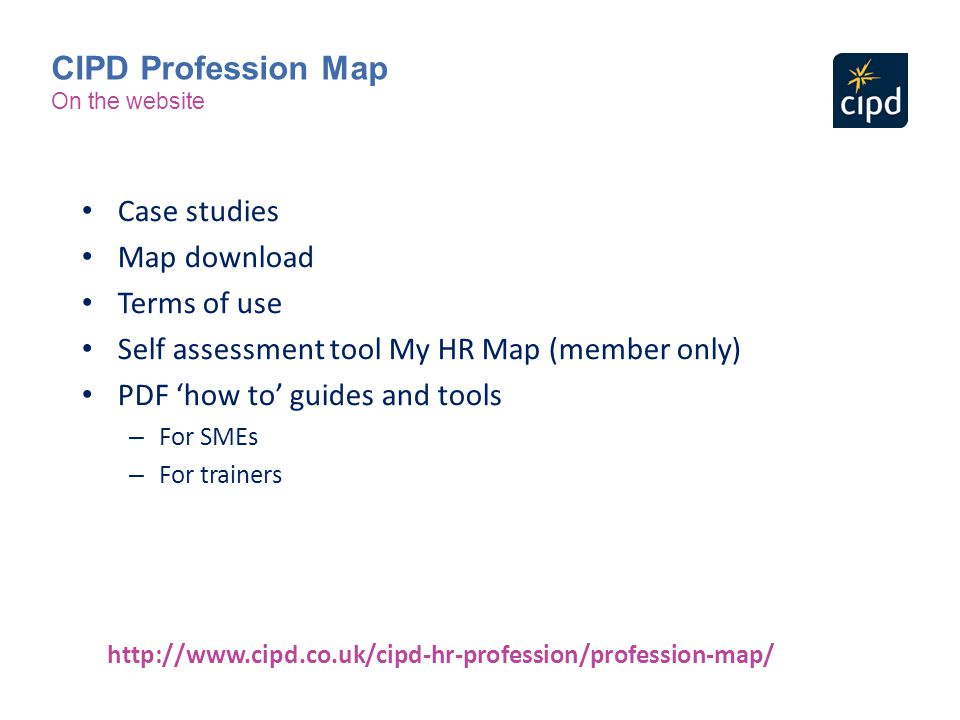Case studies Map download Terms of use Self assessment tool My HR Map (member only) PDF 'how to' guides and tools – For SMEs – For trainers http://www