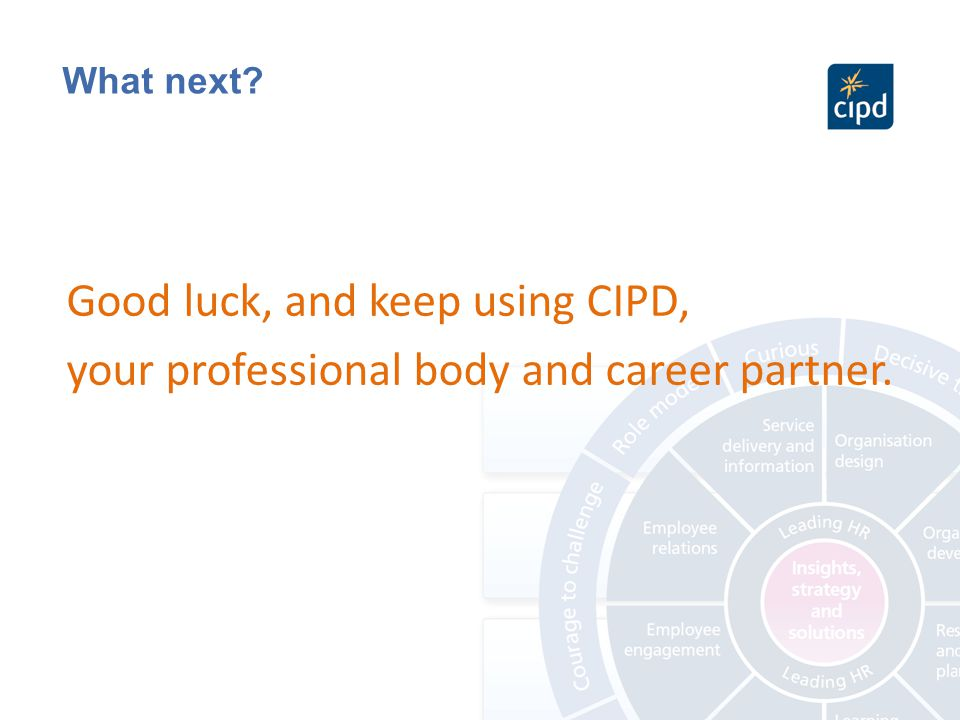 What next? Good luck, and keep using CIPD, your professional body and career partner.