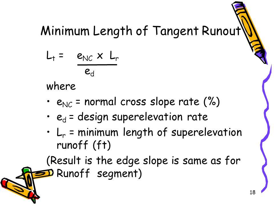 18 Minimum Length of Tangent Runout L t = e NC x L r e d where e NC = normal cross slope rate (%) e d = design superelevation rate L r = minimum lengt