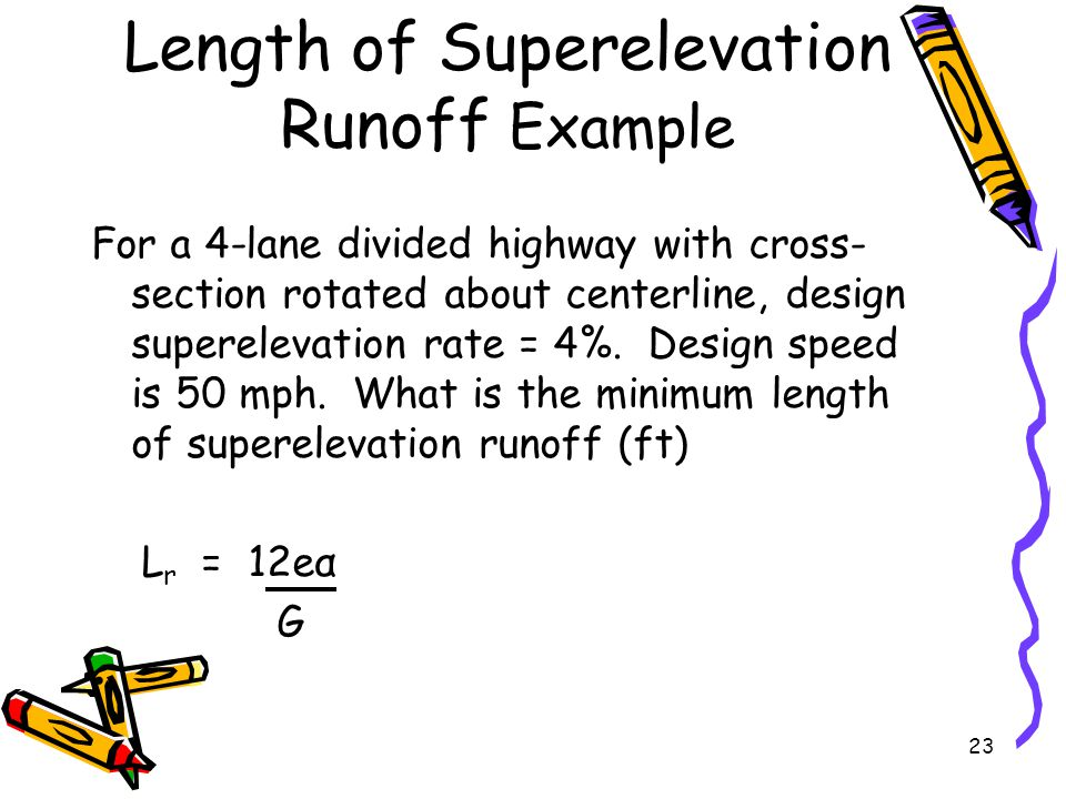 23 Length of Superelevation Runoff Example For a 4-lane divided highway with cross- section rotated about centerline, design superelevation rate = 4%.