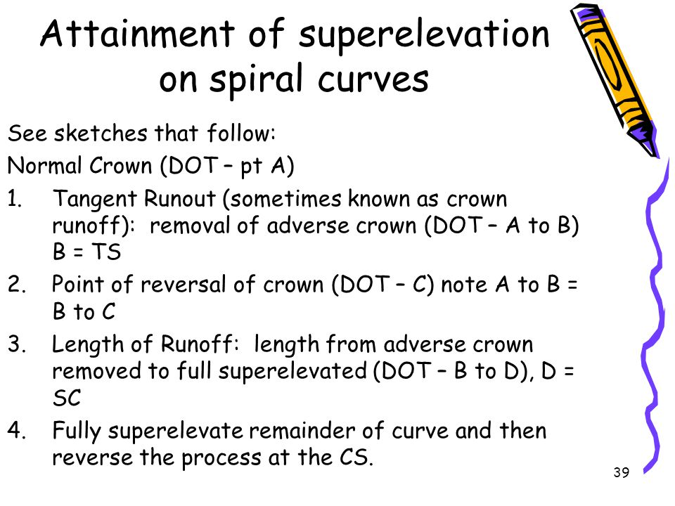 39 Attainment of superelevation on spiral curves See sketches that follow: Normal Crown (DOT – pt A) 1.Tangent Runout (sometimes known as crown runoff