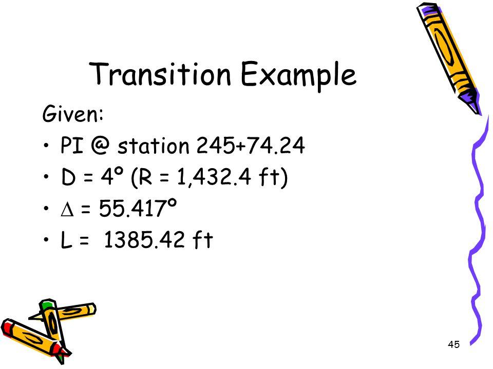 45 Transition Example Given: PI @ station 245+74.24 D = 4º (R = 1,432.4 ft)  = 55.417º L = 1385.42 ft