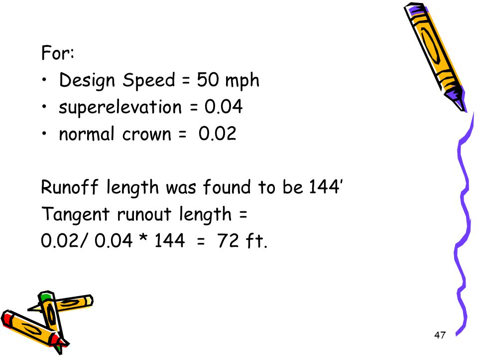47 For: Design Speed = 50 mph superelevation = 0.04 normal crown = 0.02 Runoff length was found to be 144' Tangent runout length = 0.02/ 0.04 * 144 =