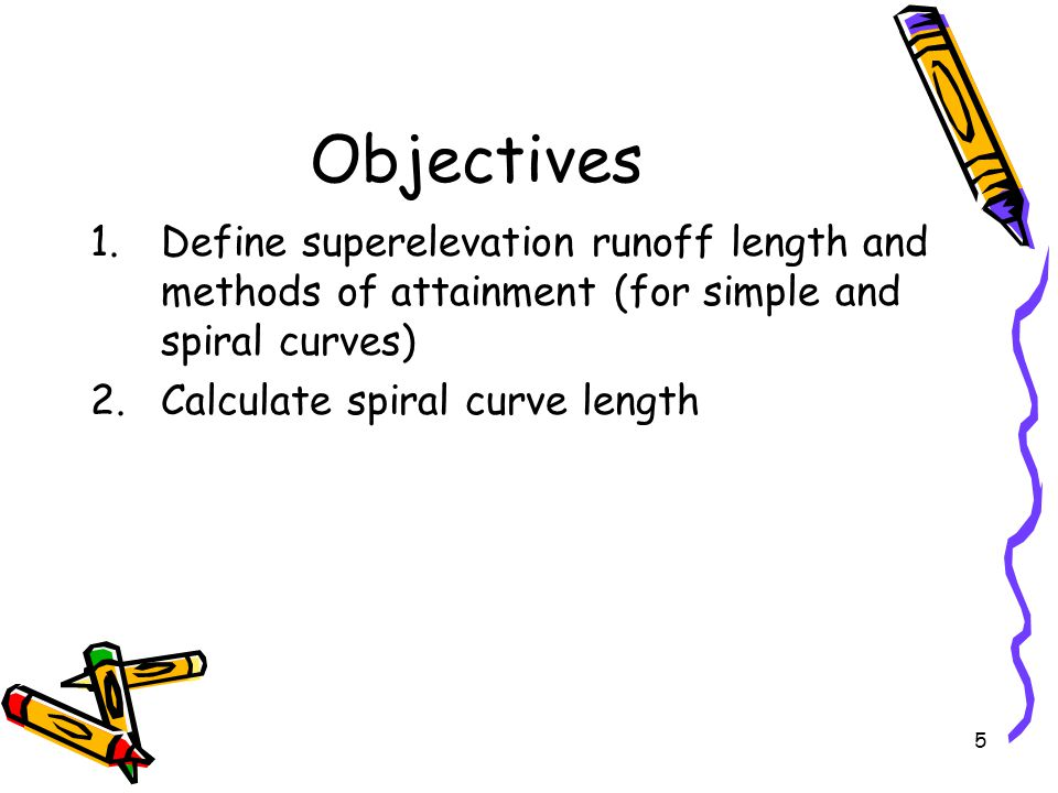 5 Objectives 1.Define superelevation runoff length and methods of attainment (for simple and spiral curves) 2.Calculate spiral curve length
