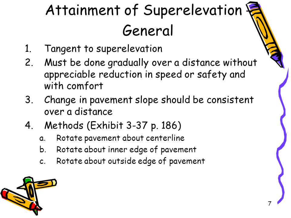 7 Attainment of Superelevation - General 1.Tangent to superelevation 2.Must be done gradually over a distance without appreciable reduction in speed o