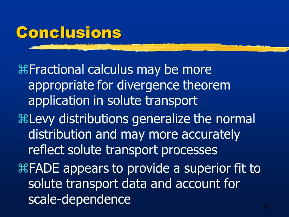 43 Conclusions zFractional calculus may be more appropriate for divergence theorem application in solute transport zLevy distributions generalize the normal distribution and may more accurately reflect solute transport processes zFADE appears to provide a superior fit to solute transport data and account for scale-dependence