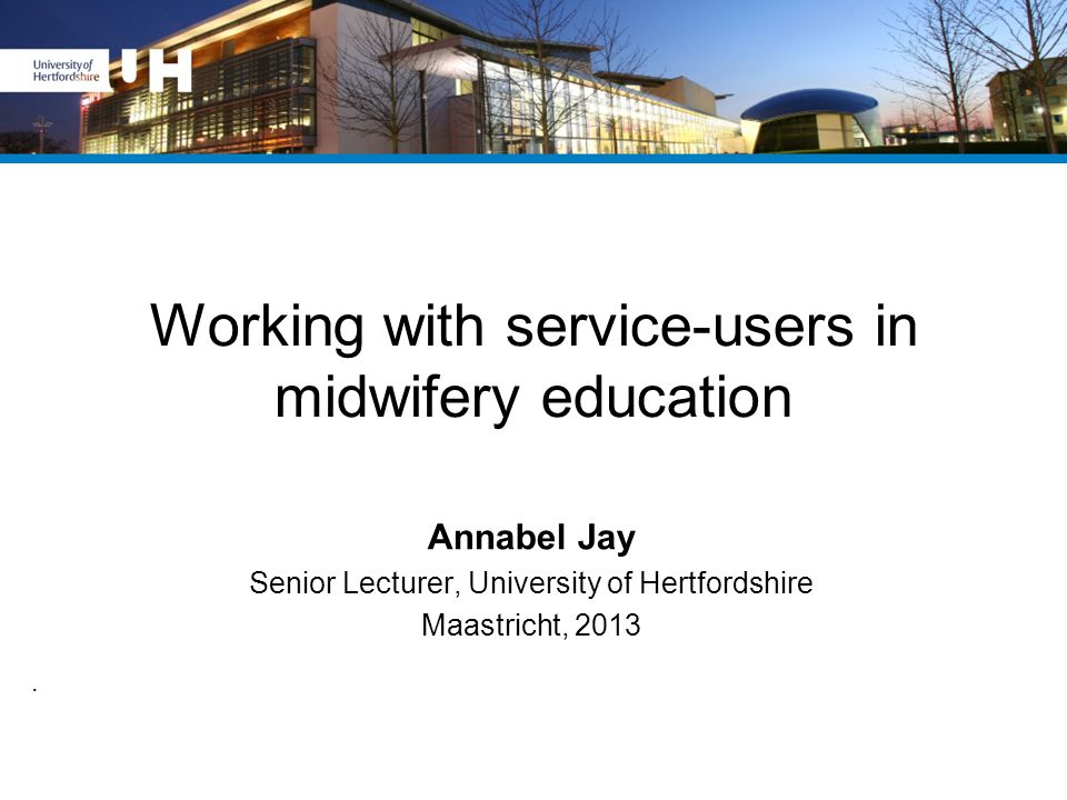 Working with service-users in midwifery education Annabel Jay Senior Lecturer, University of Hertfordshire Maastricht, 2013.
