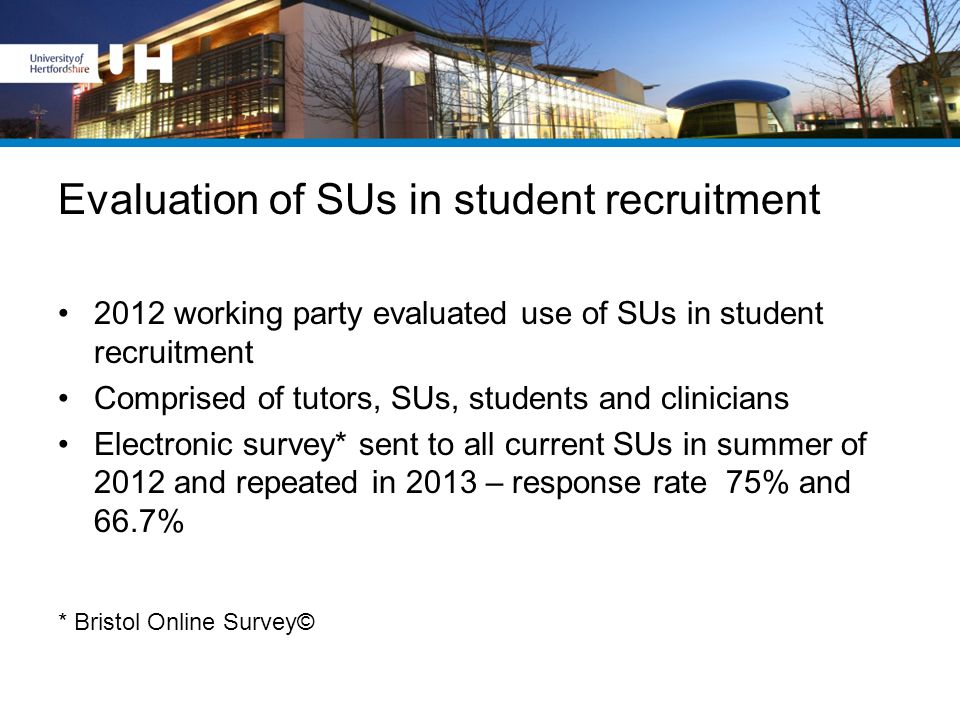 Evaluation of SUs in student recruitment 2012 working party evaluated use of SUs in student recruitment Comprised of tutors, SUs, students and clinici
