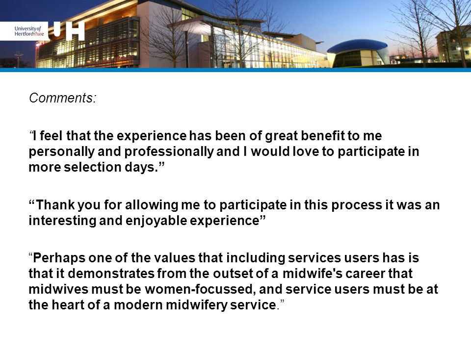 Comments: I feel that the experience has been of great benefit to me personally and professionally and I would love to participate in more selection days. Thank you for allowing me to participate in this process it was an interesting and enjoyable experience Perhaps one of the values that including services users has is that it demonstrates from the outset of a midwife s career that midwives must be women-focussed, and service users must be at the heart of a modern midwifery service.
