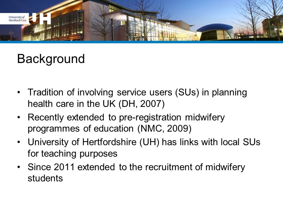 Background Tradition of involving service users (SUs) in planning health care in the UK (DH, 2007) Recently extended to pre-registration midwifery programmes of education (NMC, 2009) University of Hertfordshire (UH) has links with local SUs for teaching purposes Since 2011 extended to the recruitment of midwifery students