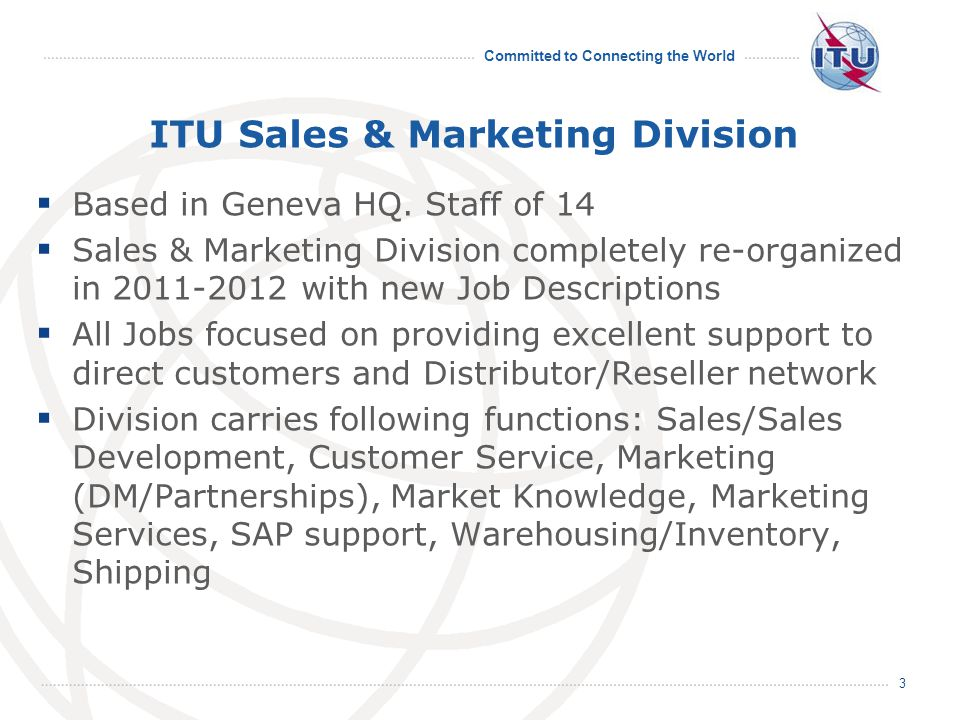 Committed to Connecting the World 3 ITU Sales & Marketing Division  Based in Geneva HQ.