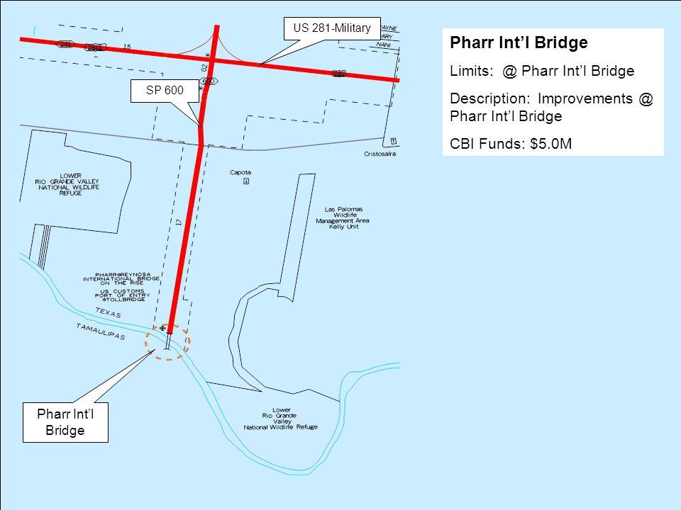 Pharr Int'l Bridge US 281-Military SP 600 Pharr Int'l Bridge Limits: @ Pharr Int'l Bridge Description: Improvements @ Pharr Int'l Bridge CBI Funds: $5.0M