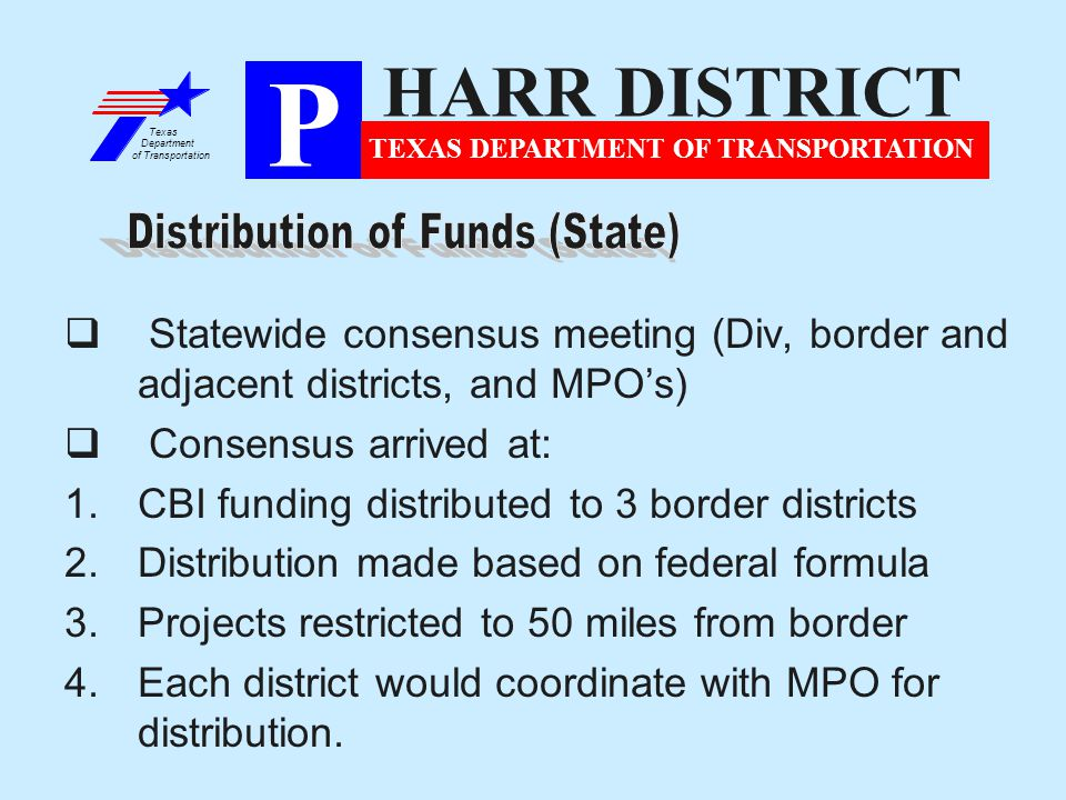  Statewide consensus meeting (Div, border and adjacent districts, and MPO's)  Consensus arrived at: 1.CBI funding distributed to 3 border districts 2.Distribution made based on federal formula 3.Projects restricted to 50 miles from border 4.Each district would coordinate with MPO for distribution.