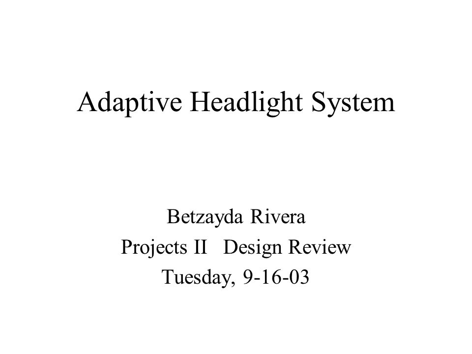 Adaptive Headlight System Betzayda Rivera Projects II Design Review Tuesday, 9-16-03