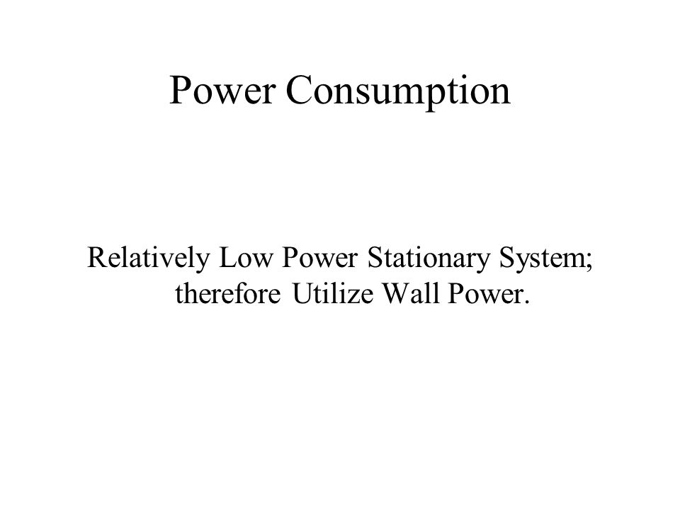 Power Consumption Relatively Low Power Stationary System; therefore Utilize Wall Power.