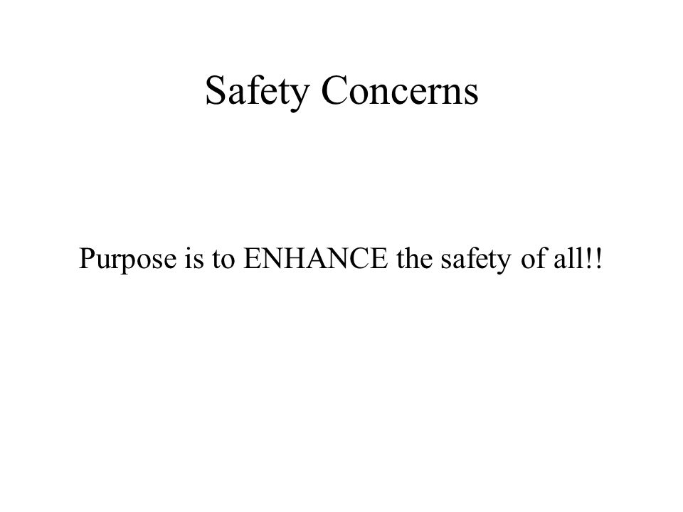 Safety Concerns Purpose is to ENHANCE the safety of all!!