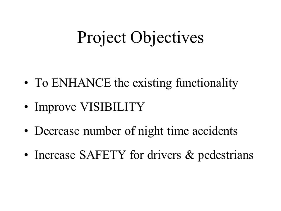 Project Objectives To ENHANCE the existing functionality Improve VISIBILITY Decrease number of night time accidents Increase SAFETY for drivers & pede