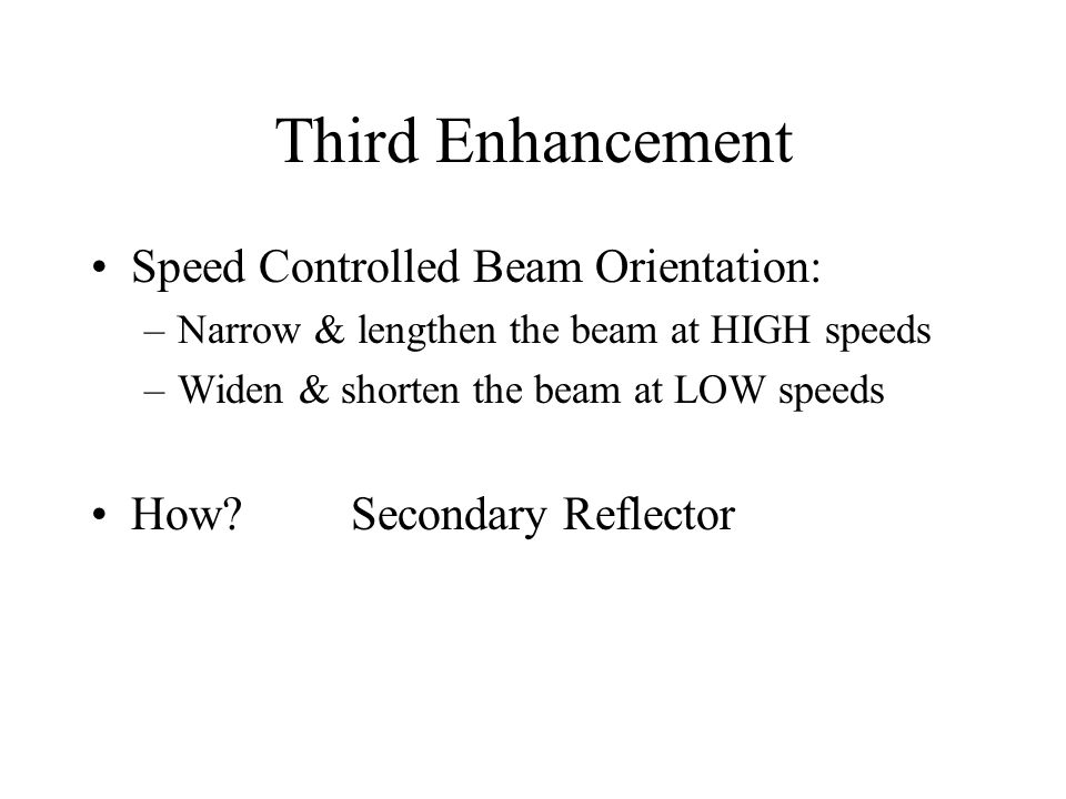 Third Enhancement Speed Controlled Beam Orientation: –Narrow & lengthen the beam at HIGH speeds –Widen & shorten the beam at LOW speeds How? Secondary