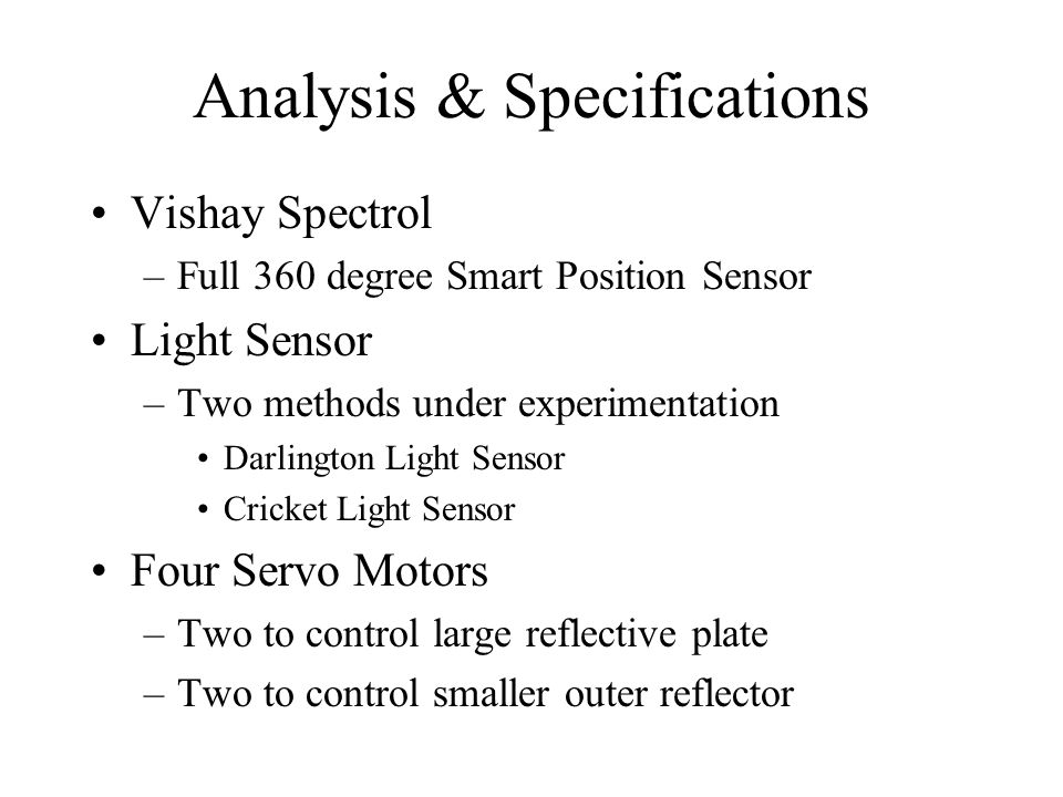 Analysis & Specifications Vishay Spectrol –Full 360 degree Smart Position Sensor Light Sensor –Two methods under experimentation Darlington Light Sens
