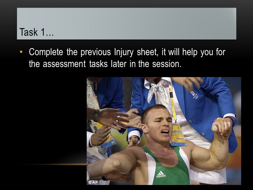 Task 1… Complete the previous Injury sheet, it will help you for the assessment tasks later in the session.