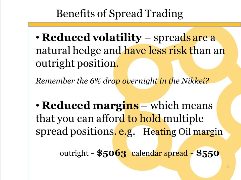 Benefits of Spread Trading Reduced volatility – spreads are a natural hedge and have less risk than an outright position.