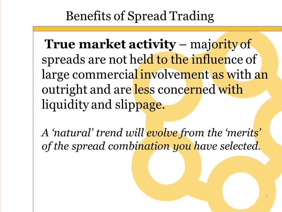 Benefits of Spread Trading True market activity – majority of spreads are not held to the influence of large commercial involvement as with an outright and are less concerned with liquidity and slippage.