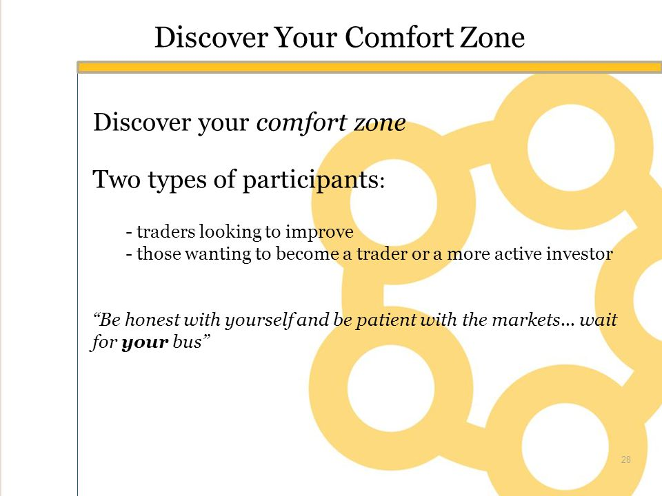 Discover Your Comfort Zone Discover your comfort zone Two types of participants : - traders looking to improve - those wanting to become a trader or a more active investor Be honest with yourself and be patient with the markets...