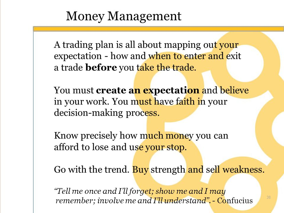 Money Management A trading plan is all about mapping out your expectation - how and when to enter and exit a trade before you take the trade.