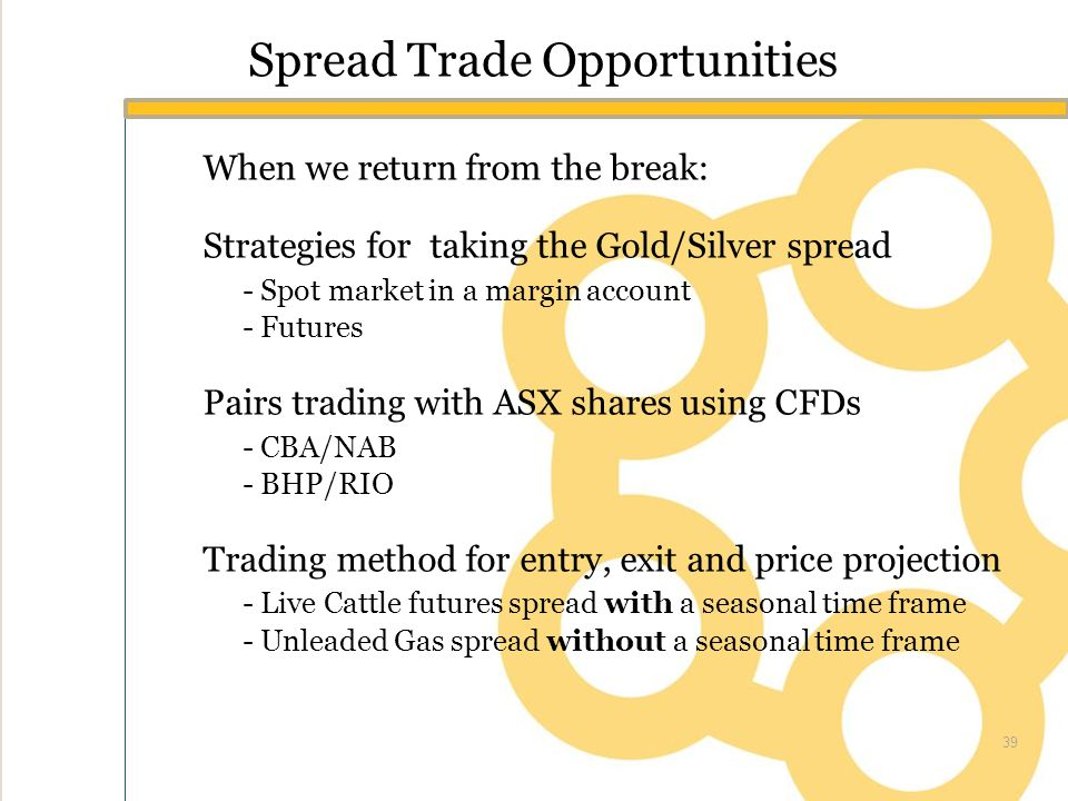 Spread Trade Opportunities When we return from the break: Strategies for taking the Gold/Silver spread - Spot market in a margin account - Futures Pairs trading with ASX shares using CFDs - CBA/NAB - BHP/RIO Trading method for entry, exit and price projection - Live Cattle futures spread with a seasonal time frame - Unleaded Gas spread without a seasonal time frame 39