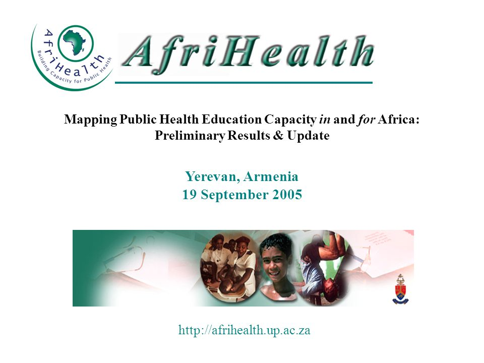 Mapping Public Health Education Capacity in and for Africa: Preliminary Results & Update Yerevan, Armenia 19 September 2005 http://afrihealth.up.ac.za