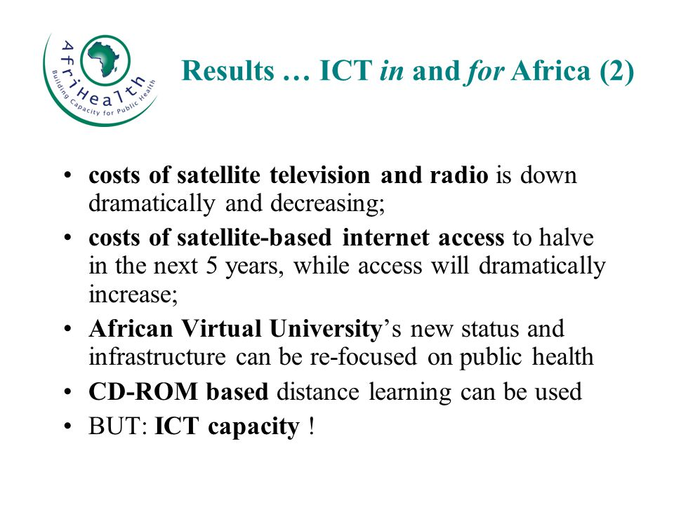 costs of satellite television and radio is down dramatically and decreasing; costs of satellite-based internet access to halve in the next 5 years, while access will dramatically increase; African Virtual University's new status and infrastructure can be re-focused on public health CD-ROM based distance learning can be used BUT: ICT capacity .